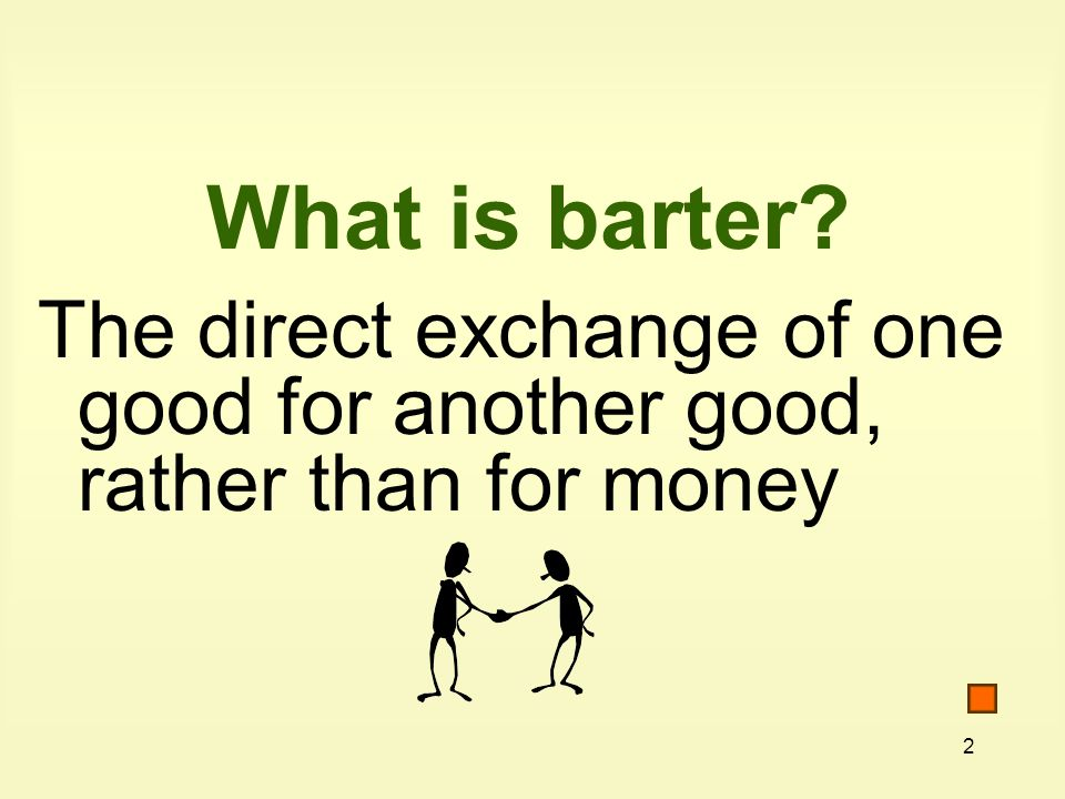 2 What is barter The direct exchange of one good for another good, rather than for money