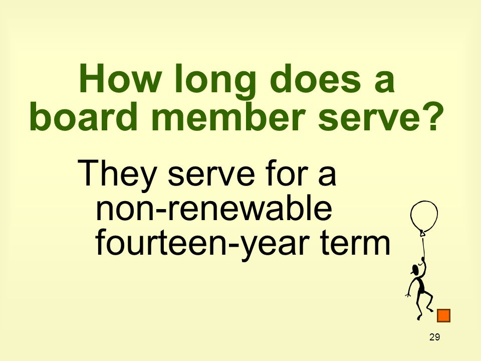 29 How long does a board member serve They serve for a non-renewable fourteen-year term