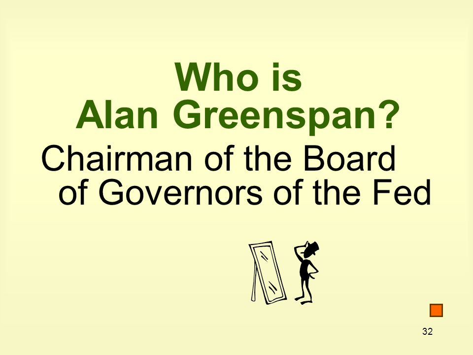 32 Who is Alan Greenspan Chairman of the Board of Governors of the Fed