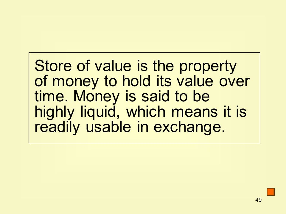 49 Store of value is the property of money to hold its value over time.