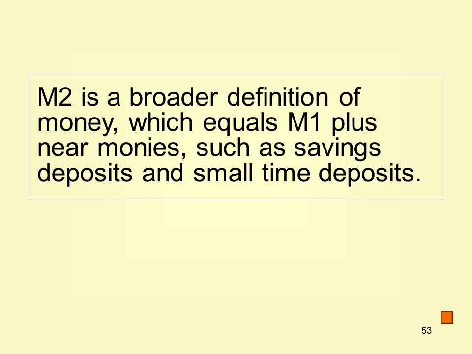53 M2 is a broader definition of money, which equals M1 plus near monies, such as savings deposits and small time deposits.