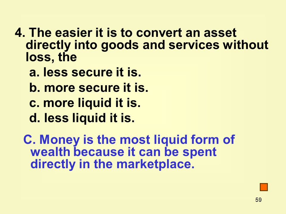 59 4. The easier it is to convert an asset directly into goods and services without loss, the a.