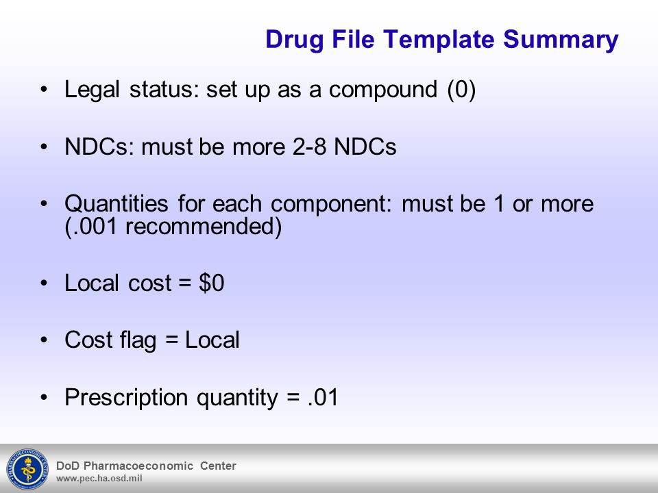 DoD Pharmacoeconomic Center www.pec.ha.osd.mil Drug File Template Summary Legal status: set up as a compound (0) NDCs: must be more 2-8 NDCs Quantities for each component: must be 1 or more (.001 recommended) Local cost = $0 Cost flag = Local Prescription quantity =.01