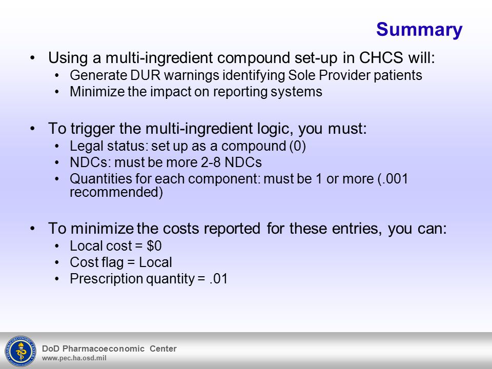 DoD Pharmacoeconomic Center www.pec.ha.osd.mil Summary Using a multi-ingredient compound set-up in CHCS will: Generate DUR warnings identifying Sole Provider patients Minimize the impact on reporting systems To trigger the multi-ingredient logic, you must: Legal status: set up as a compound (0) NDCs: must be more 2-8 NDCs Quantities for each component: must be 1 or more (.001 recommended) To minimize the costs reported for these entries, you can: Local cost = $0 Cost flag = Local Prescription quantity =.01
