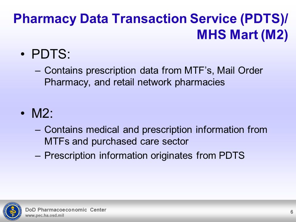 DoD Pharmacoeconomic Center www.pec.ha.osd.mil Pharmacy Data Transaction Service (PDTS)/ MHS Mart (M2) PDTS: –Contains prescription data from MTF's, Mail Order Pharmacy, and retail network pharmacies M2: –Contains medical and prescription information from MTFs and purchased care sector –Prescription information originates from PDTS 6