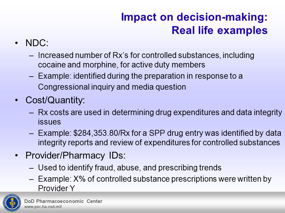 DoD Pharmacoeconomic Center www.pec.ha.osd.mil Impact on decision-making: Real life examples NDC: –Increased number of Rx's for controlled substances, including cocaine and morphine, for active duty members –Example: identified during the preparation in response to a Congressional inquiry and media question Cost/Quantity: –Rx costs are used in determining drug expenditures and data integrity issues –Example: $284,353.80/Rx for a SPP drug entry was identified by data integrity reports and review of expenditures for controlled substances Provider/Pharmacy IDs: –Used to identify fraud, abuse, and prescribing trends –Example: X% of controlled substance prescriptions were written by Provider Y
