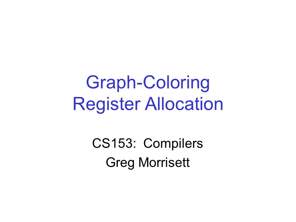 Graph-Coloring Register Allocation CS153: Compilers Greg Morrisett