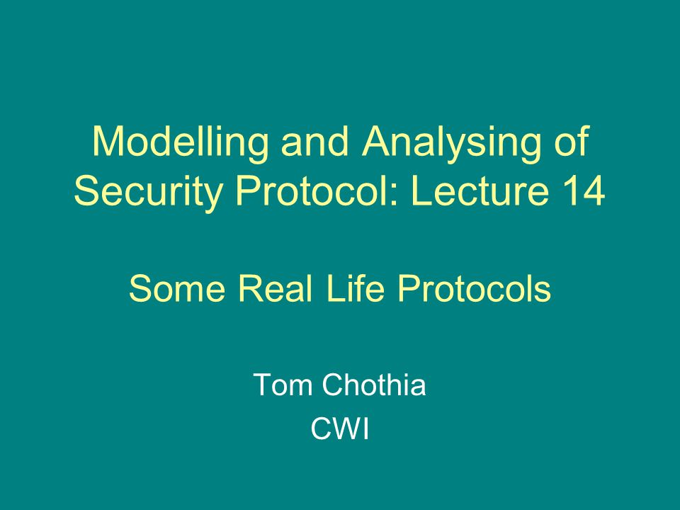 Modelling and Analysing of Security Protocol: Lecture 14 Some Real Life Protocols Tom Chothia CWI