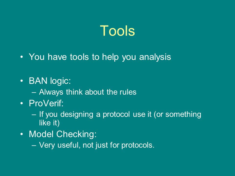 Tools You have tools to help you analysis BAN logic: –Always think about the rules ProVerif: –If you designing a protocol use it (or something like it) Model Checking: –Very useful, not just for protocols.