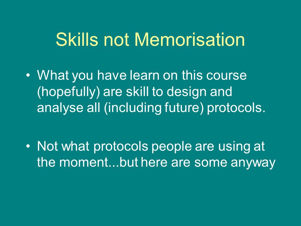 Skills not Memorisation What you have learn on this course (hopefully) are skill to design and analyse all (including future) protocols.