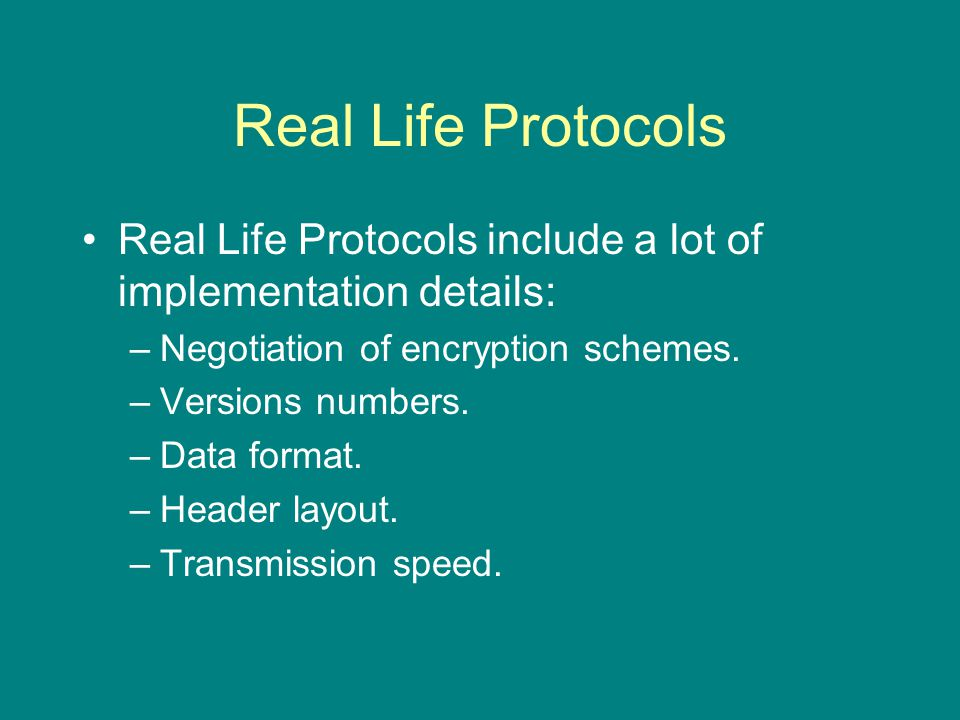 Real Life Protocols Real Life Protocols include a lot of implementation details: –Negotiation of encryption schemes.