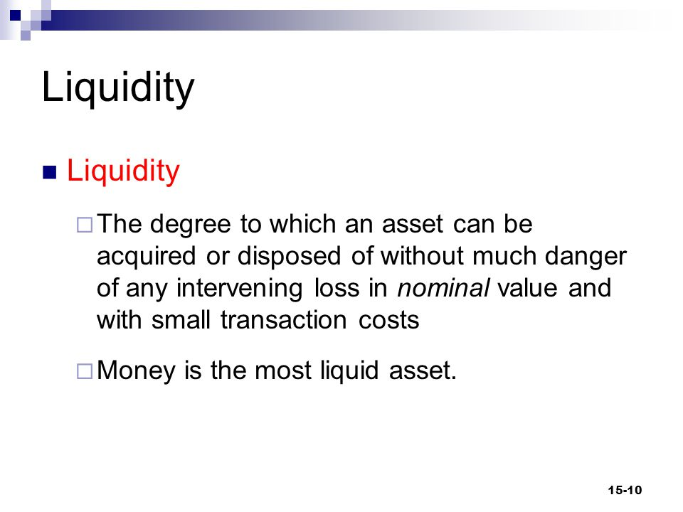 Liquidity  The degree to which an asset can be acquired or disposed of without much danger of any intervening loss in nominal value and with small transaction costs  Money is the most liquid asset.