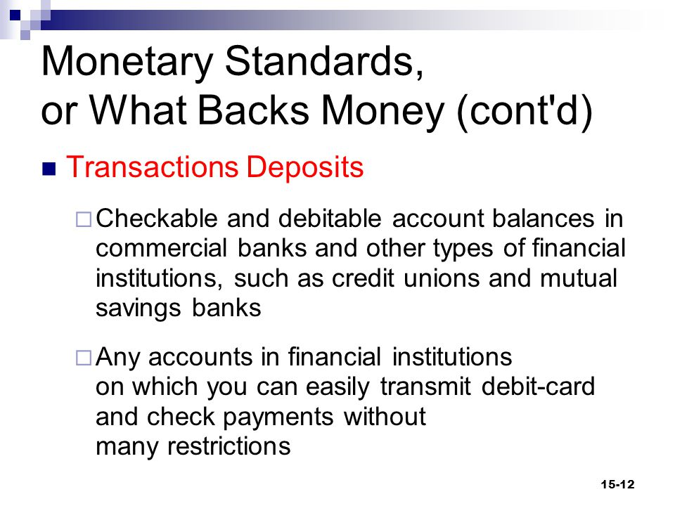 Monetary Standards, or What Backs Money (cont d) Transactions Deposits  Checkable and debitable account balances in commercial banks and other types of financial institutions, such as credit unions and mutual savings banks  Any accounts in financial institutions on which you can easily transmit debit-card and check payments without many restrictions 15-12