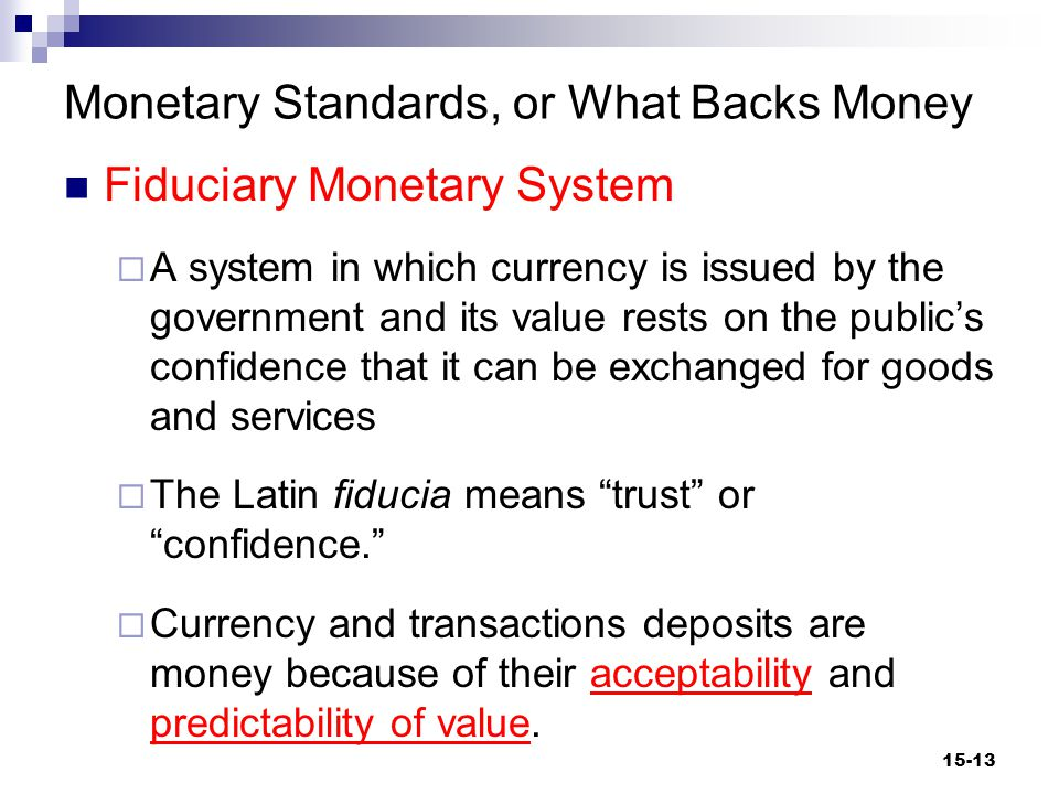 Monetary Standards, or What Backs Money Fiduciary Monetary System  A system in which currency is issued by the government and its value rests on the public's confidence that it can be exchanged for goods and services  The Latin fiducia means trust or confidence.  Currency and transactions deposits are money because of their acceptability and predictability of value.