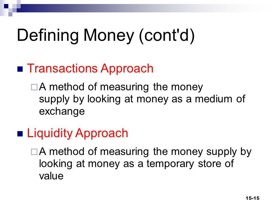 Defining Money (cont d) Transactions Approach  A method of measuring the money supply by looking at money as a medium of exchange Liquidity Approach  A method of measuring the money supply by looking at money as a temporary store of value 15-15
