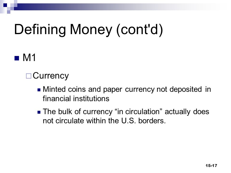 Defining Money (cont d) M1  Currency Minted coins and paper currency not deposited in financial institutions The bulk of currency in circulation actually does not circulate within the U.S.