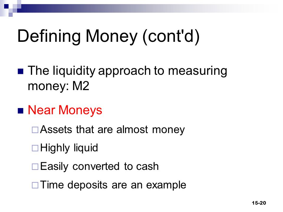 Defining Money (cont d) The liquidity approach to measuring money: M2 Near Moneys  Assets that are almost money  Highly liquid  Easily converted to cash  Time deposits are an example 15-20
