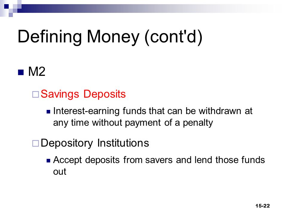 Defining Money (cont d) M2  Savings Deposits Interest-earning funds that can be withdrawn at any time without payment of a penalty  Depository Institutions Accept deposits from savers and lend those funds out 15-22