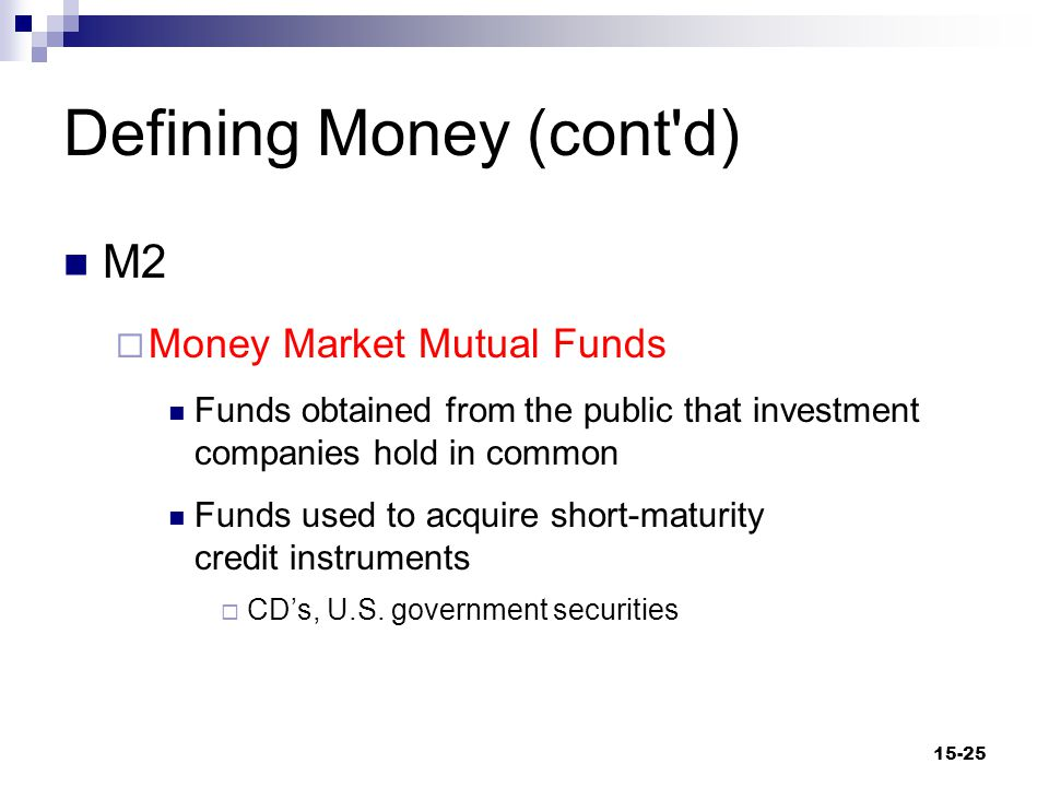 Defining Money (cont d) M2  Money Market Mutual Funds Funds obtained from the public that investment companies hold in common Funds used to acquire short-maturity credit instruments  CD's, U.S.