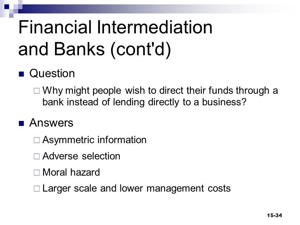 Financial Intermediation and Banks (cont d) Question  Why might people wish to direct their funds through a bank instead of lending directly to a business.