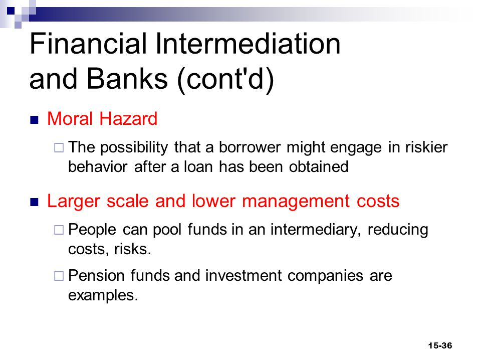 Financial Intermediation and Banks (cont d) Moral Hazard  The possibility that a borrower might engage in riskier behavior after a loan has been obtained Larger scale and lower management costs  People can pool funds in an intermediary, reducing costs, risks.