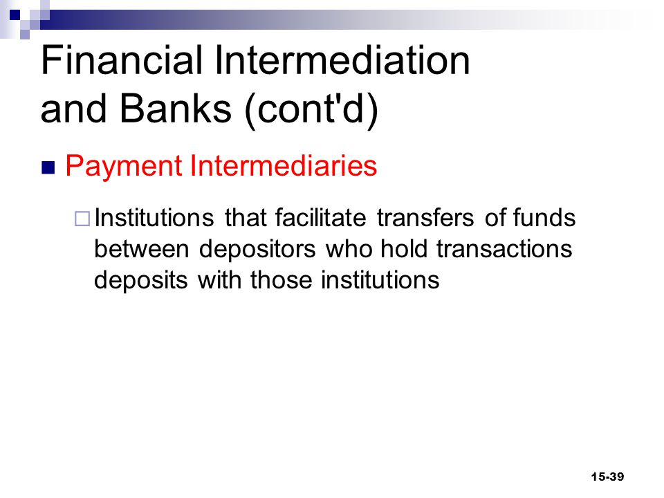 Financial Intermediation and Banks (cont d) Payment Intermediaries  Institutions that facilitate transfers of funds between depositors who hold transactions deposits with those institutions 15-39