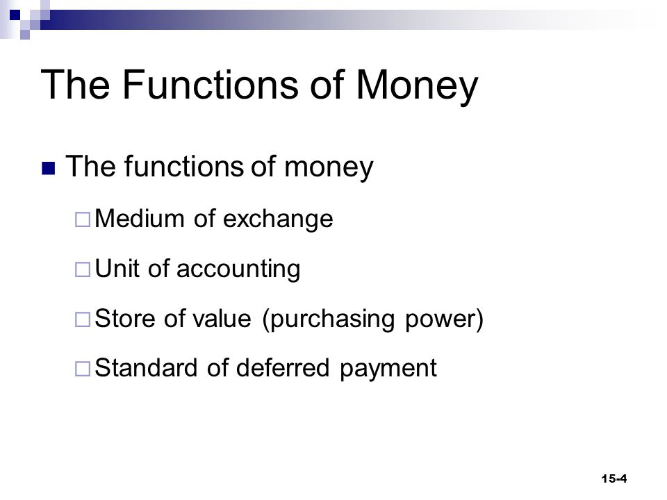 The Functions of Money The functions of money  Medium of exchange  Unit of accounting  Store of value (purchasing power)  Standard of deferred payment 15-4