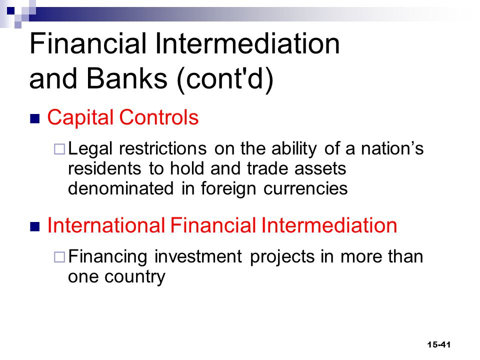 Financial Intermediation and Banks (cont d) Capital Controls  Legal restrictions on the ability of a nation's residents to hold and trade assets denominated in foreign currencies International Financial Intermediation  Financing investment projects in more than one country 15-41