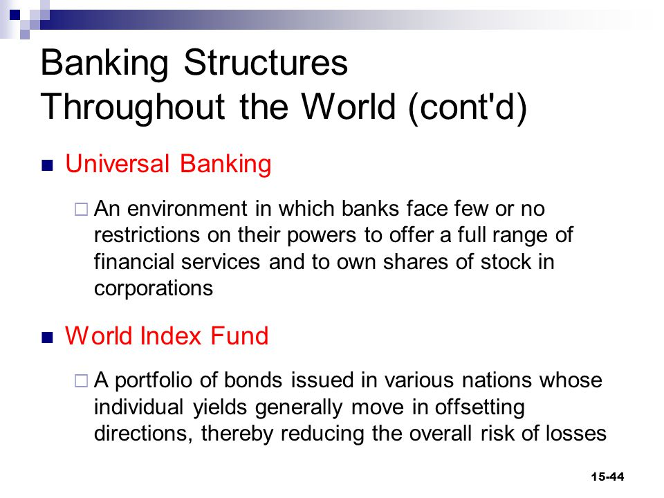 Banking Structures Throughout the World (cont d) Universal Banking  An environment in which banks face few or no restrictions on their powers to offer a full range of financial services and to own shares of stock in corporations World Index Fund  A portfolio of bonds issued in various nations whose individual yields generally move in offsetting directions, thereby reducing the overall risk of losses 15-44