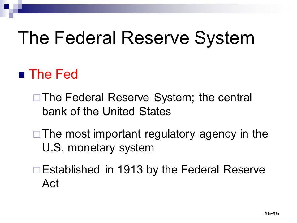 The Federal Reserve System The Fed  The Federal Reserve System; the central bank of the United States  The most important regulatory agency in the U.S.
