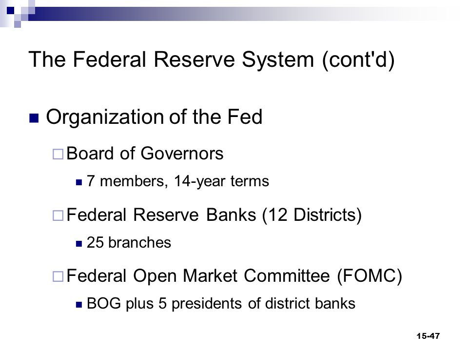 The Federal Reserve System (cont d) Organization of the Fed  Board of Governors 7 members, 14-year terms  Federal Reserve Banks (12 Districts) 25 branches  Federal Open Market Committee (FOMC) BOG plus 5 presidents of district banks 15-47