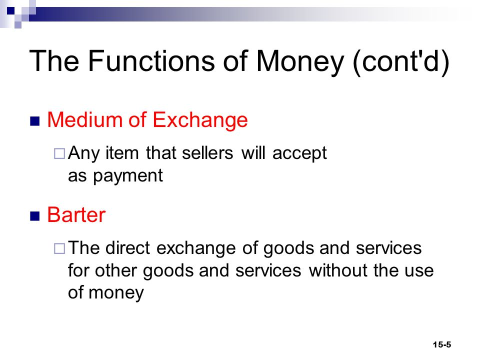 The Functions of Money (cont d) Medium of Exchange  Any item that sellers will accept as payment Barter  The direct exchange of goods and services for other goods and services without the use of money 15-5