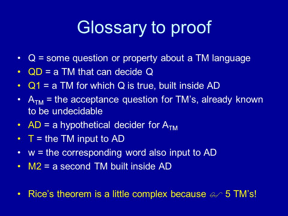 Glossary to proof Q = some question or property about a TM language QD = a TM that can decide Q Q1 = a TM for which Q is true, built inside AD A TM = the acceptance question for TM's, already known to be undecidable AD = a hypothetical decider for A TM T = the TM input to AD w = the corresponding word also input to AD M2 = a second TM built inside AD Rice's theorem is a little complex because  5 TM's!