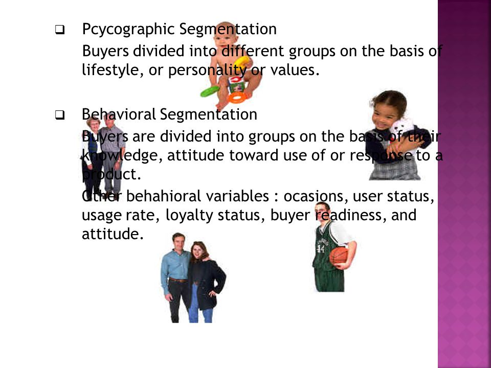  Pcycographic Segmentation Buyers divided into different groups on the basis of lifestyle, or personality or values.