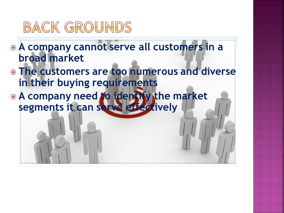  A company cannot serve all customers in a broad market  The customers are too numerous and diverse in their buying requirements  A company need to identify the market segments it can serve effectively