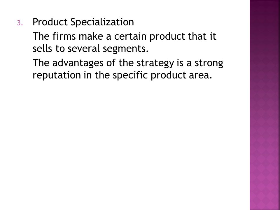 3. Product Specialization The firms make a certain product that it sells to several segments.