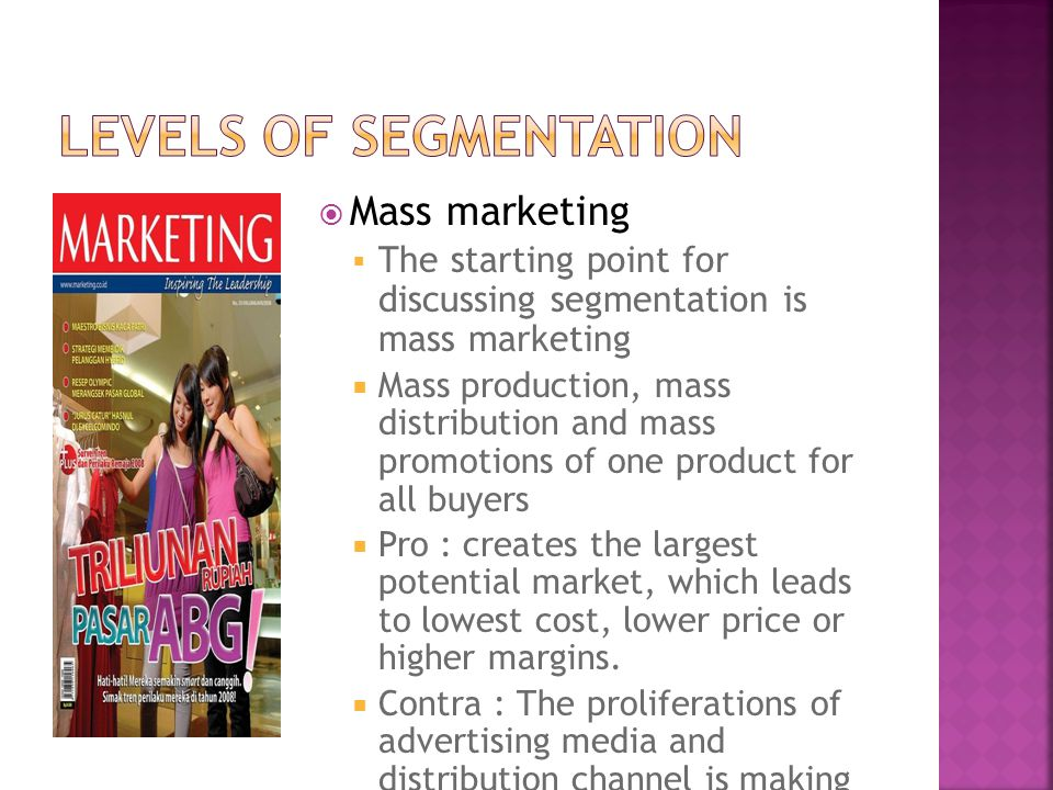  Mass marketing  The starting point for discussing segmentation is mass marketing  Mass production, mass distribution and mass promotions of one product for all buyers  Pro : creates the largest potential market, which leads to lowest cost, lower price or higher margins.