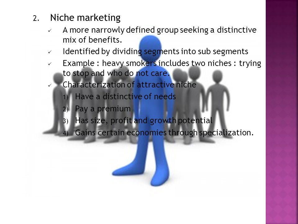 2. Niche marketing A more narrowly defined group seeking a distinctive mix of benefits.