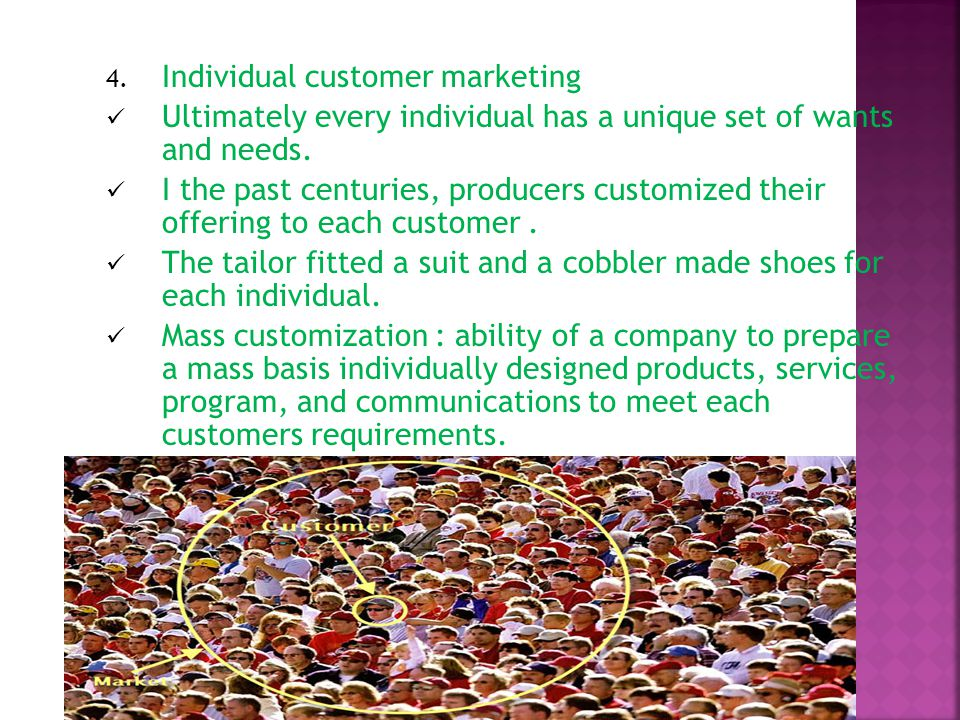 4. Individual customer marketing Ultimately every individual has a unique set of wants and needs.