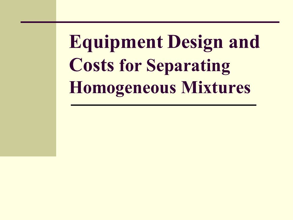 Equipment Design and Costs for Separating Homogeneous Mixtures