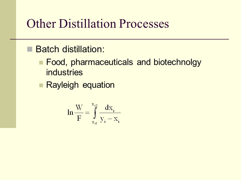 Other Distillation Processes Batch distillation: Food, pharmaceuticals and biotechnolgy industries Rayleigh equation