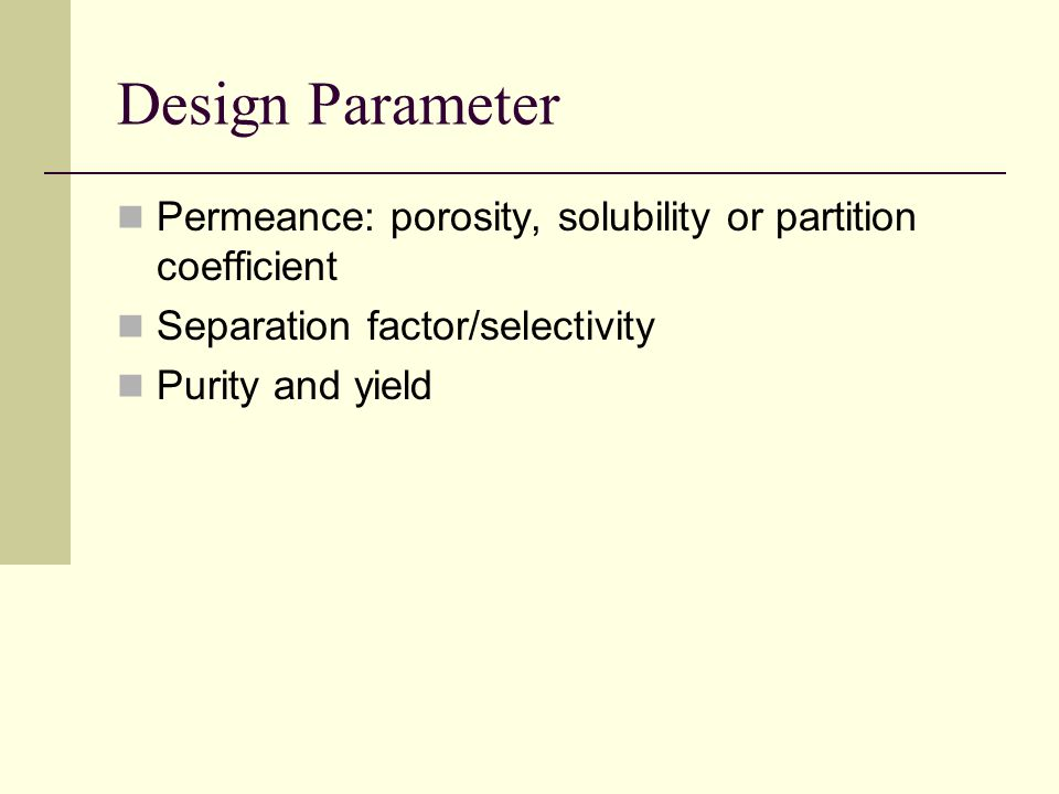 Design Parameter Permeance: porosity, solubility or partition coefficient Separation factor/selectivity Purity and yield