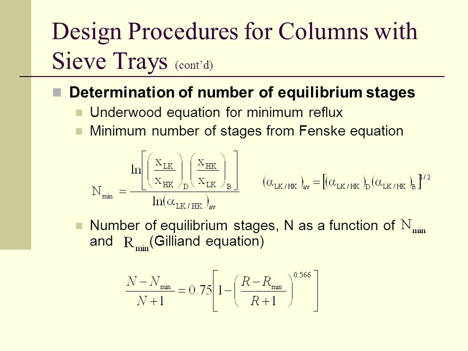 Design Procedures for Columns with Sieve Trays (cont'd) Determination of number of equilibrium stages Underwood equation for minimum reflux Minimum number of stages from Fenske equation Number of equilibrium stages, N as a function of and (Gilliand equation)