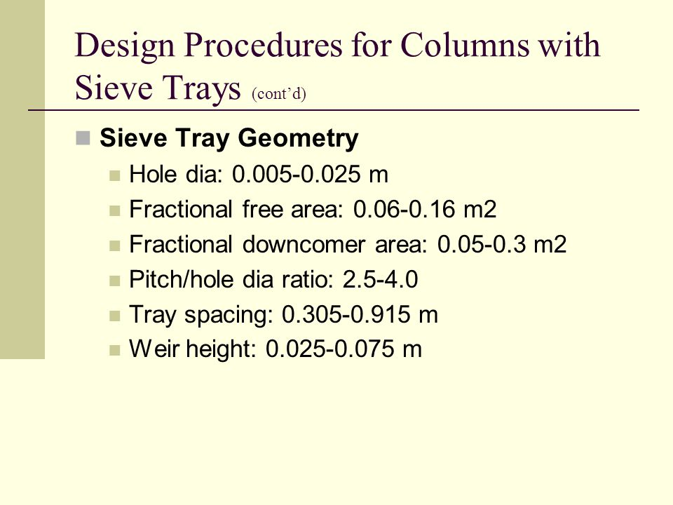 Design Procedures for Columns with Sieve Trays (cont'd) Sieve Tray Geometry Hole dia: 0.005-0.025 m Fractional free area: 0.06-0.16 m2 Fractional downcomer area: 0.05-0.3 m2 Pitch/hole dia ratio: 2.5-4.0 Tray spacing: 0.305-0.915 m Weir height: 0.025-0.075 m