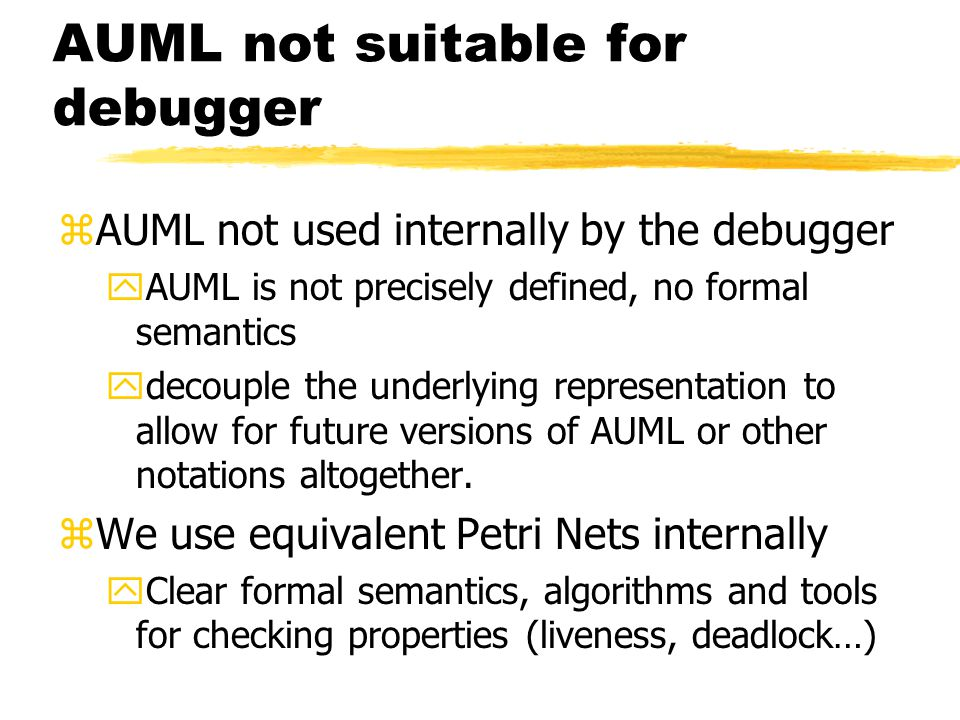 AUML not suitable for debugger zAUML not used internally by the debugger yAUML is not precisely defined, no formal semantics ydecouple the underlying representation to allow for future versions of AUML or other notations altogether.