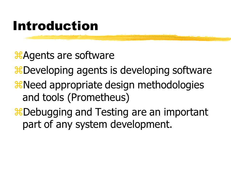 Introduction zAgents are software zDeveloping agents is developing software zNeed appropriate design methodologies and tools (Prometheus) zDebugging and Testing are an important part of any system development.