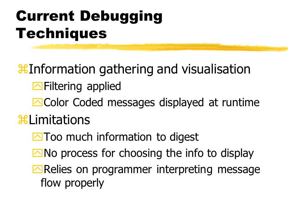 Current Debugging Techniques zInformation gathering and visualisation yFiltering applied yColor Coded messages displayed at runtime zLimitations yToo much information to digest yNo process for choosing the info to display yRelies on programmer interpreting message flow properly