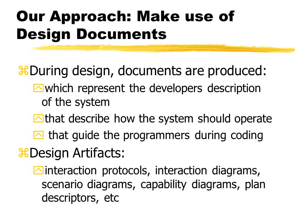 Our Approach: Make use of Design Documents zDuring design, documents are produced: ywhich represent the developers description of the system ythat describe how the system should operate y that guide the programmers during coding zDesign Artifacts: yinteraction protocols, interaction diagrams, scenario diagrams, capability diagrams, plan descriptors, etc
