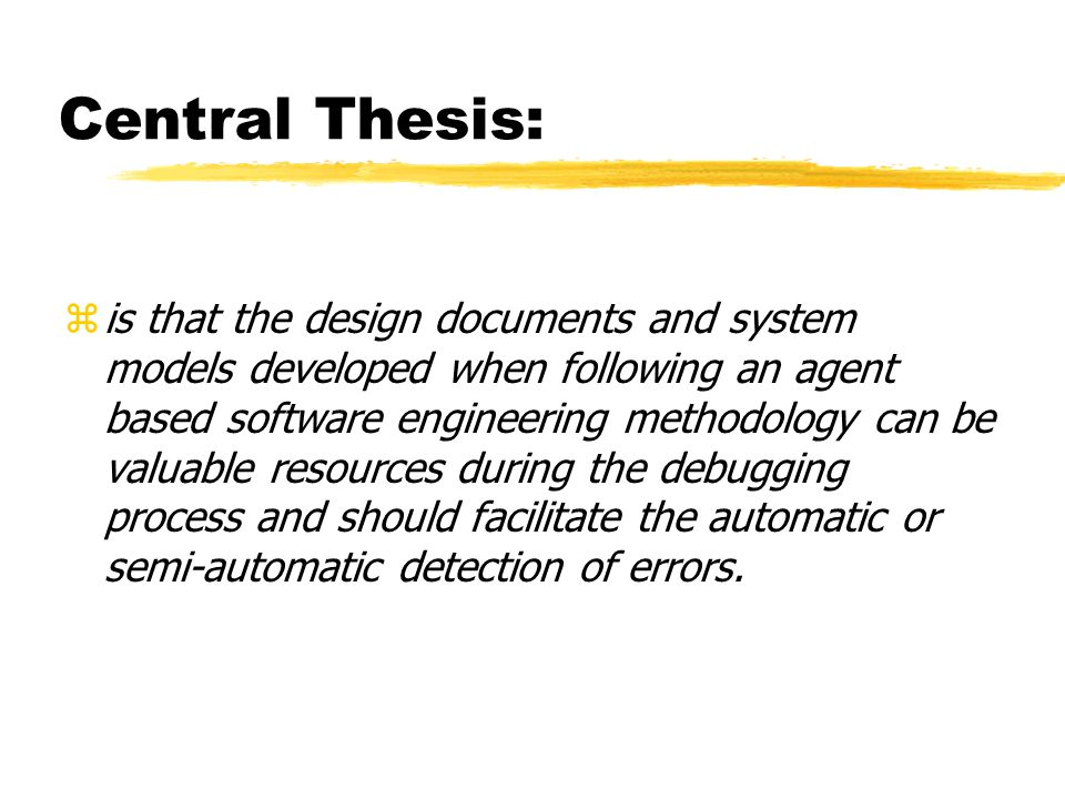 Central Thesis: zis that the design documents and system models developed when following an agent based software engineering methodology can be valuable resources during the debugging process and should facilitate the automatic or semi-automatic detection of errors.
