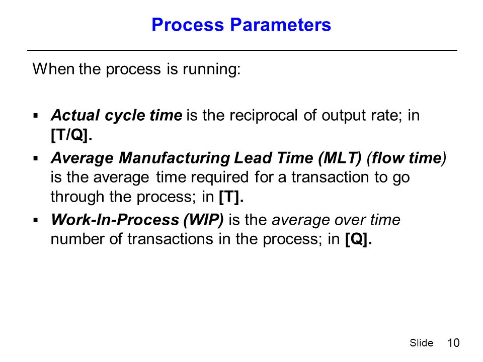10 Slide Process Parameters When the process is running:  Actual cycle time is the reciprocal of output rate; in [T/Q].